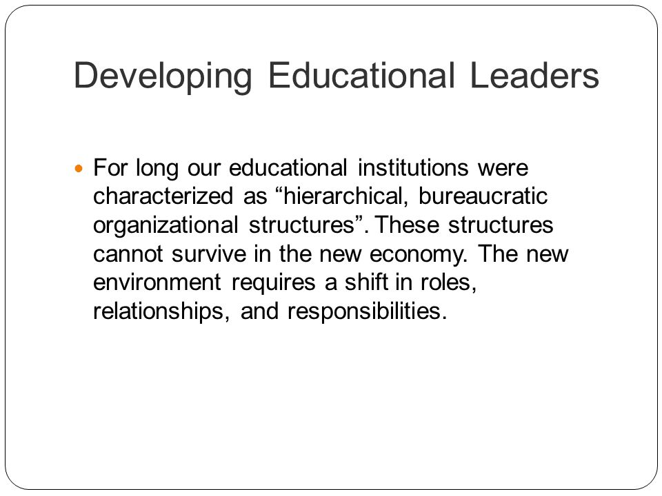 Developing Educational Leaders For long our educational institutions were characterized as hierarchical, bureaucratic organizational structures. These