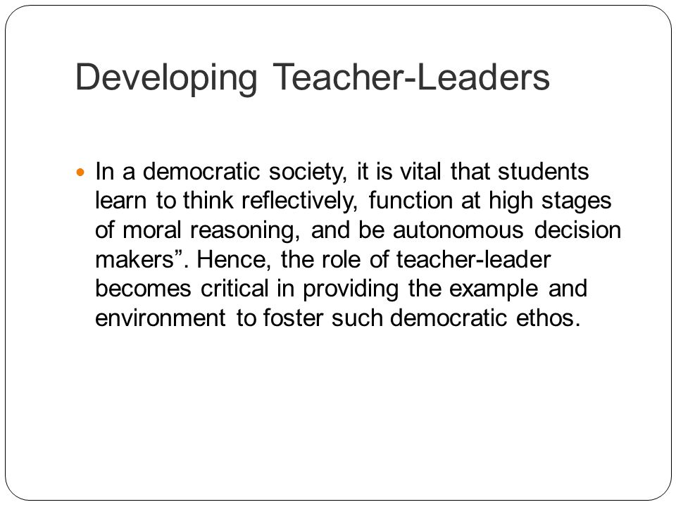 Developing Teacher-Leaders In a democratic society, it is vital that students learn to think reflectively, function at high stages of moral reasoning,