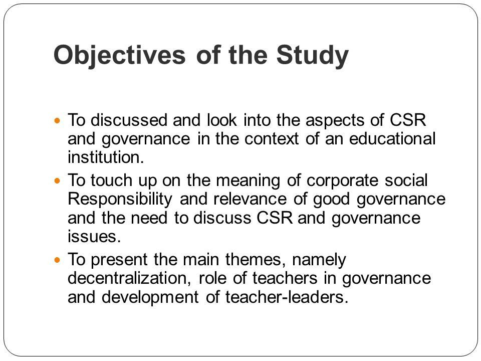 Objectives of the Study To discussed and look into the aspects of CSR and governance in the context of an educational institution. To touch up on the
