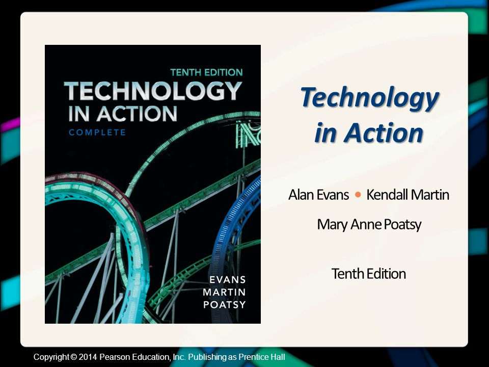 Technology in Action Alan Evans Kendall Martin Mary Anne Poatsy Tenth Edition Copyright © 2014 Pearson Education, Inc. Publishing as Prentice Hall