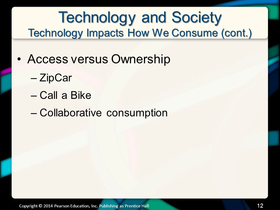 Technology and Society Technology Impacts How We Consume (cont.) Access versus Ownership –ZipCar –Call a Bike –Collaborative consumption Copyright © 2014 Pearson Education, Inc.