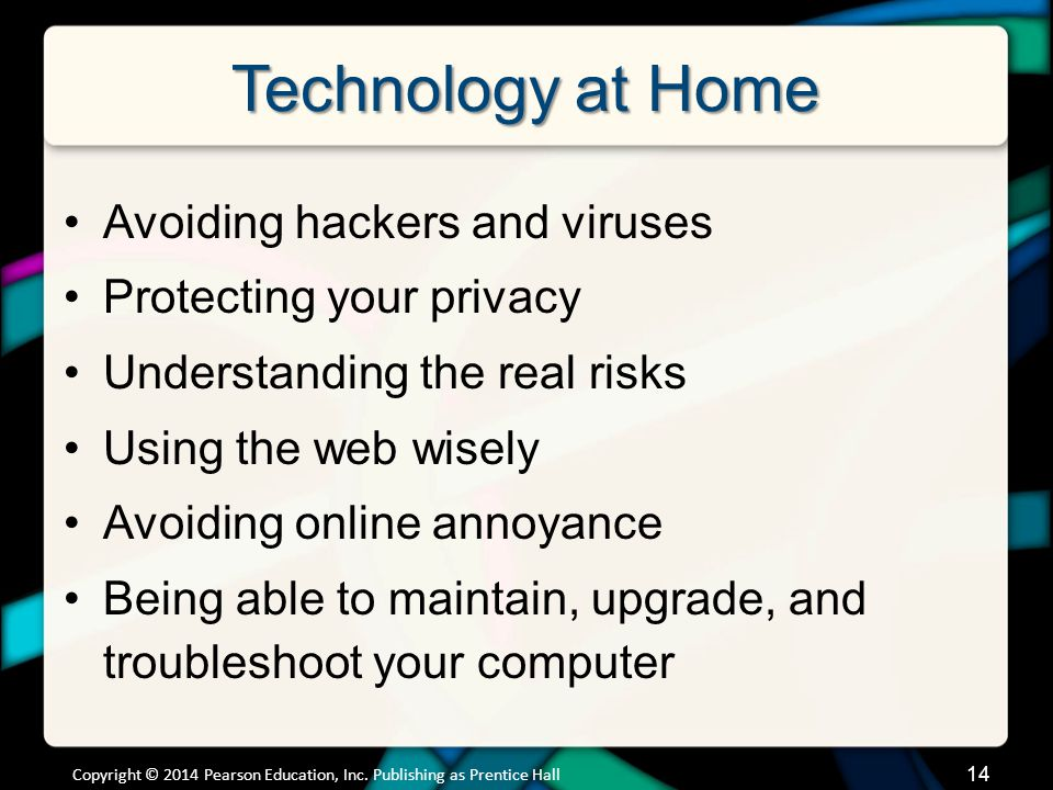 Technology at Home Avoiding hackers and viruses Protecting your privacy Understanding the real risks Using the web wisely Avoiding online annoyance Being able to maintain, upgrade, and troubleshoot your computer Copyright © 2014 Pearson Education, Inc.