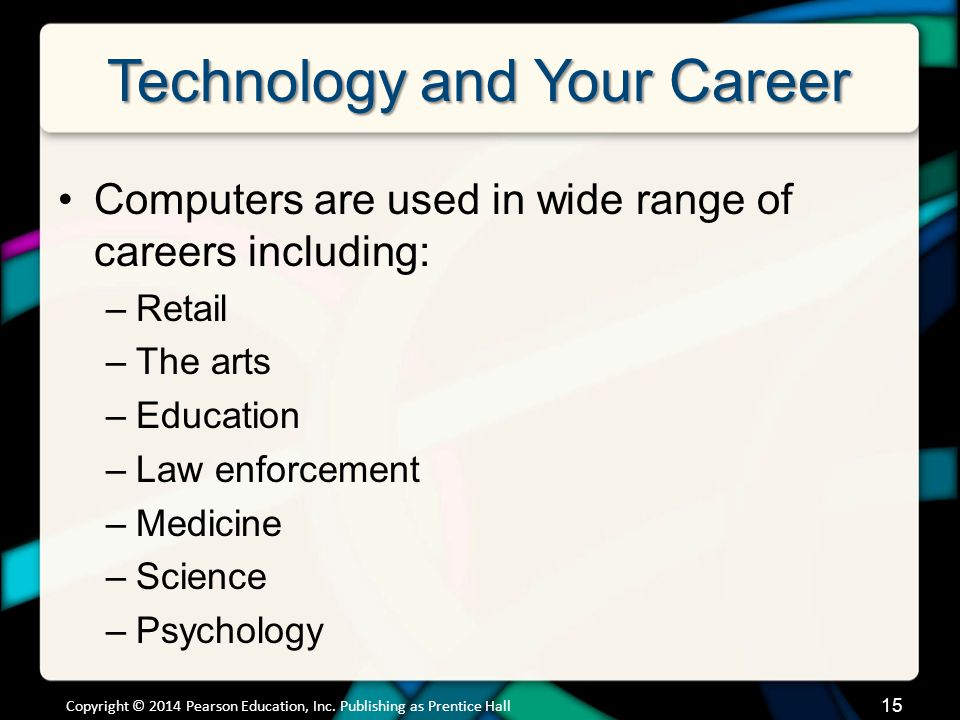 Technology and Your Career Computers are used in wide range of careers including: –Retail –The arts –Education –Law enforcement –Medicine –Science –Psychology Copyright © 2014 Pearson Education, Inc.