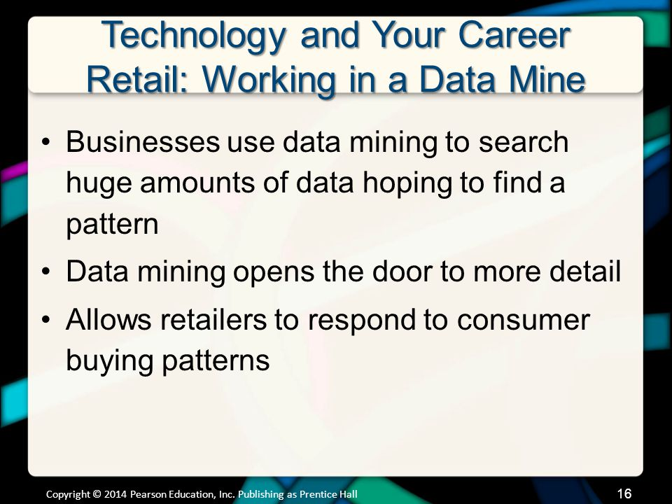 Technology and Your Career Retail: Working in a Data Mine Businesses use data mining to search huge amounts of data hoping to find a pattern Data mining opens the door to more detail Allows retailers to respond to consumer buying patterns Copyright © 2014 Pearson Education, Inc.