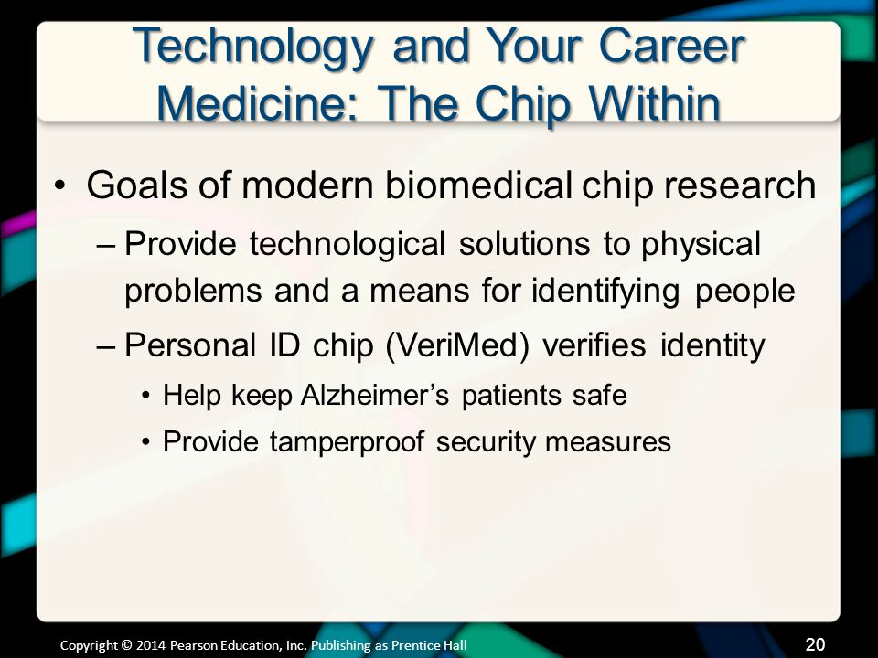 Technology and Your Career Medicine: The Chip Within Goals of modern biomedical chip research –Provide technological solutions to physical problems and a means for identifying people –Personal ID chip (VeriMed) verifies identity Help keep Alzheimers patients safe Provide tamperproof security measures Copyright © 2014 Pearson Education, Inc.