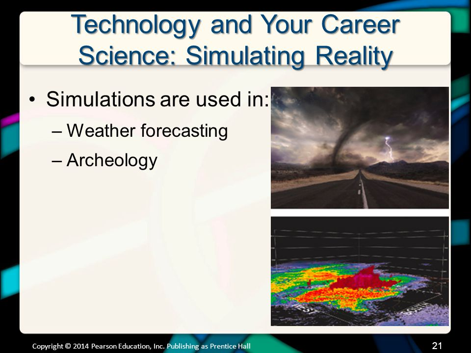 Technology and Your Career Science: Simulating Reality Simulations are used in: –Weather forecasting –Archeology Copyright © 2014 Pearson Education, I