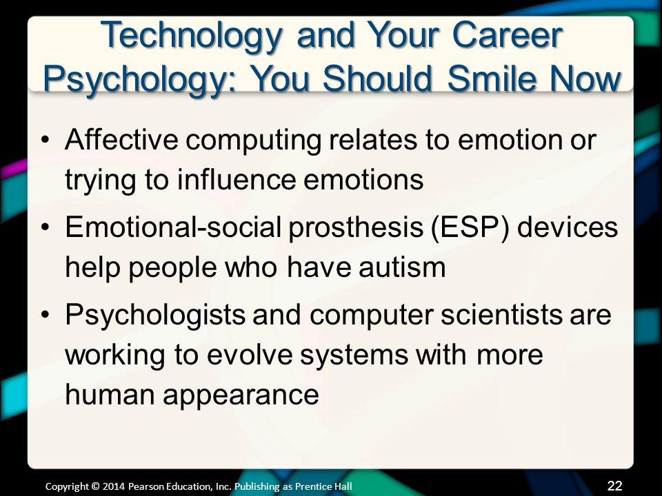 Technology and Your Career Psychology: You Should Smile Now Affective computing relates to emotion or trying to influence emotions Emotional-social prosthesis (ESP) devices help people who have autism Psychologists and computer scientists are working to evolve systems with more human appearance Copyright © 2014 Pearson Education, Inc.