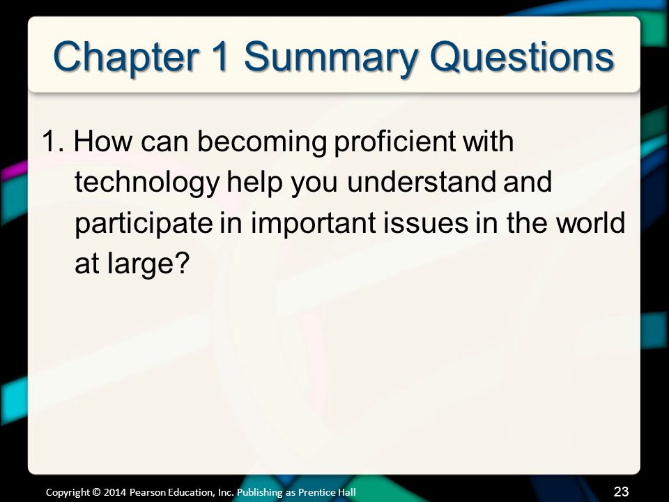 23 Chapter 1 Summary Questions 1. How can becoming proficient with technology help you understand and participate in important issues in the world at