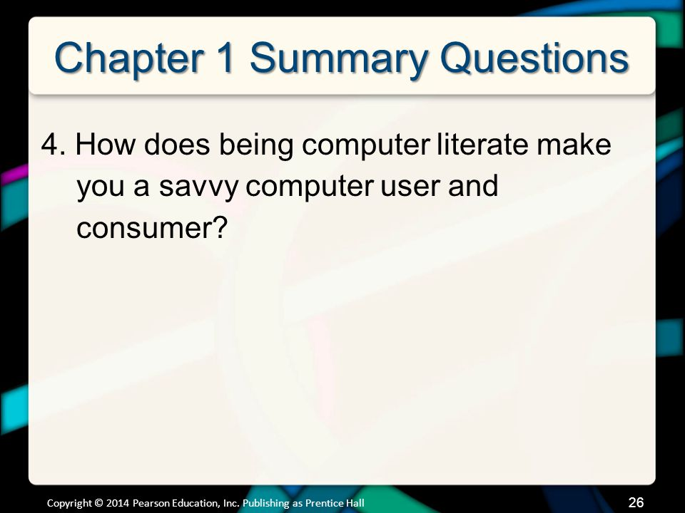 26 Chapter 1 Summary Questions 4. How does being computer literate make you a savvy computer user and consumer? Copyright © 2014 Pearson Education, In