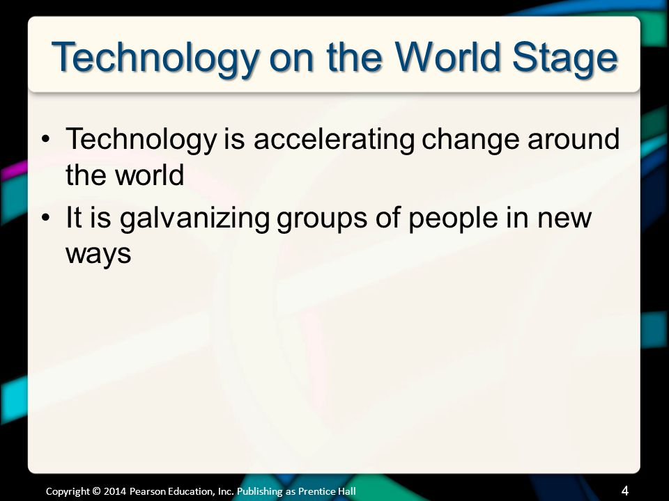 Technology on the World Stage Technology is accelerating change around the world It is galvanizing groups of people in new ways Copyright © 2014 Pearson Education, Inc.