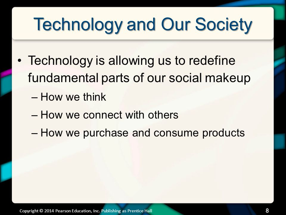 Technology and Our Society Technology is allowing us to redefine fundamental parts of our social makeup –How we think –How we connect with others –How we purchase and consume products Copyright © 2014 Pearson Education, Inc.