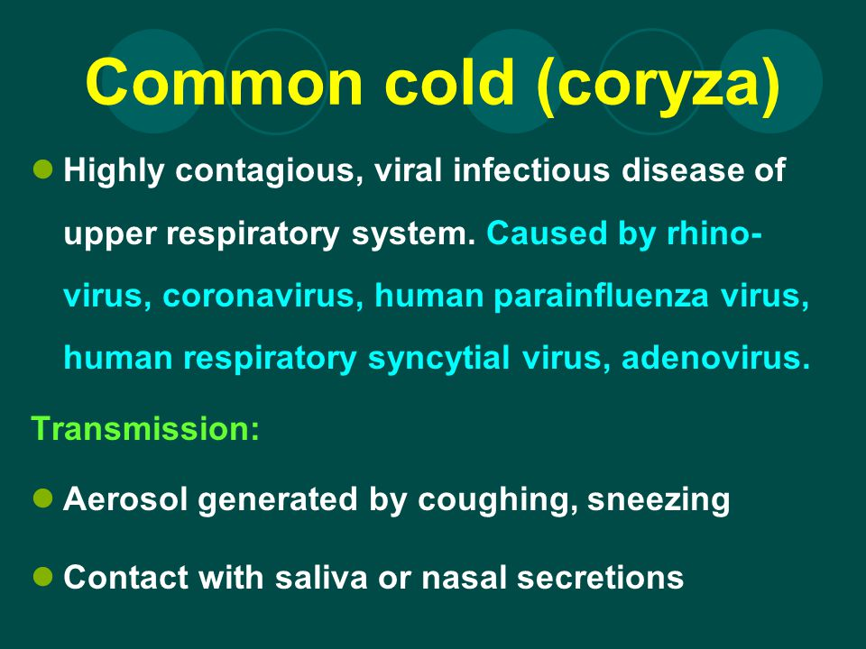 Common cold (coryza) Highly contagious, viral infectious disease of upper respiratory system. Caused by rhino- virus, coronavirus, human parainfluenza