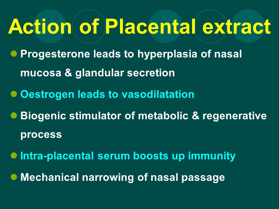 Action of Placental extract Progesterone leads to hyperplasia of nasal mucosa & glandular secretion Oestrogen leads to vasodilatation Biogenic stimula