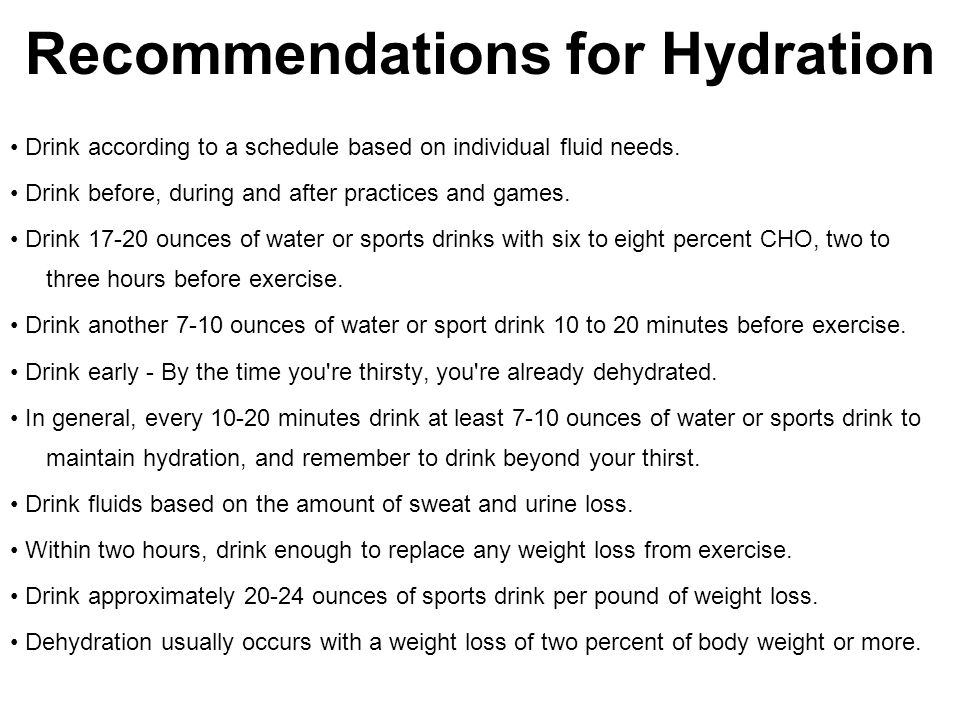 Recommendations for Hydration Drink according to a schedule based on individual fluid needs. Drink before, during and after practices and games. Drink