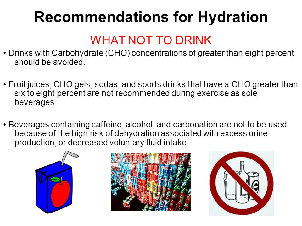 Recommendations for Hydration WHAT NOT TO DRINK Drinks with Carbohydrate (CHO) concentrations of greater than eight percent should be avoided. Fruit j
