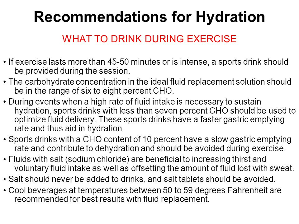 Recommendations for Hydration WHAT TO DRINK DURING EXERCISE If exercise lasts more than 45-50 minutes or is intense, a sports drink should be provided