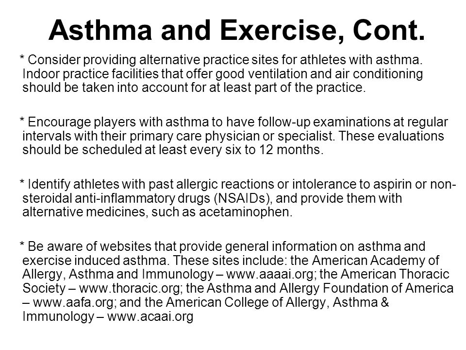 Asthma and Exercise, Cont. * Consider providing alternative practice sites for athletes with asthma. Indoor practice facilities that offer good ventil