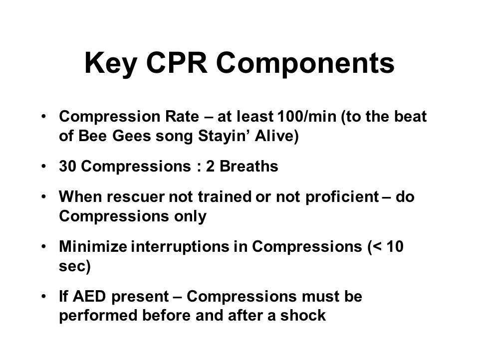 Key CPR Components Compression Rate – at least 100/min (to the beat of Bee Gees song Stayin Alive) 30 Compressions : 2 Breaths When rescuer not traine