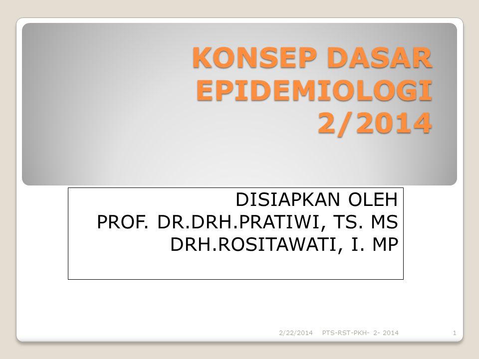 KONSEP DASAR EPIDEMIOLOGI 2/2014 DISIAPKAN OLEH PROF. DR.DRH.PRATIWI, TS. MS DRH.ROSITAWATI, I. MP 2/22/2014PTS-RST-PKH- 2- 20141