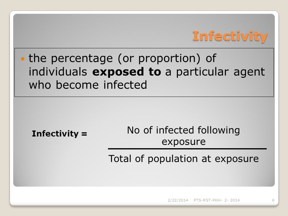 Infectivity the percentage (or proportion) of individuals exposed to a particular agent who become infected 2/22/2014PTS-RST-PKH- 2- 20146 No of infec