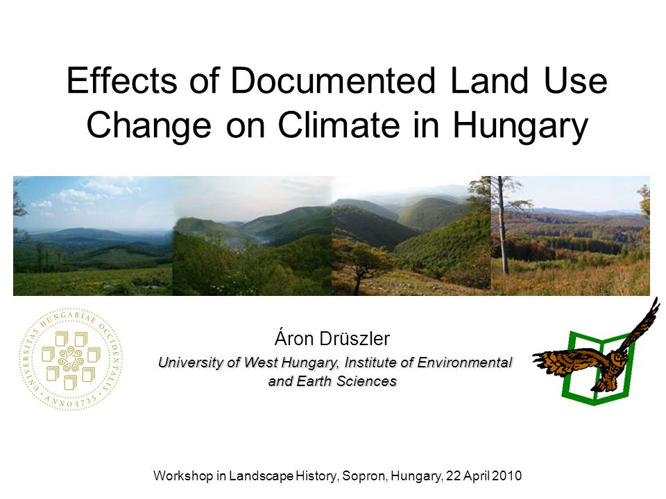 Effects of Documented Land Use Change on Climate in Hungary Workshop in Landscape History, Sopron, Hungary, 22 April 2010 University of West Hungary,