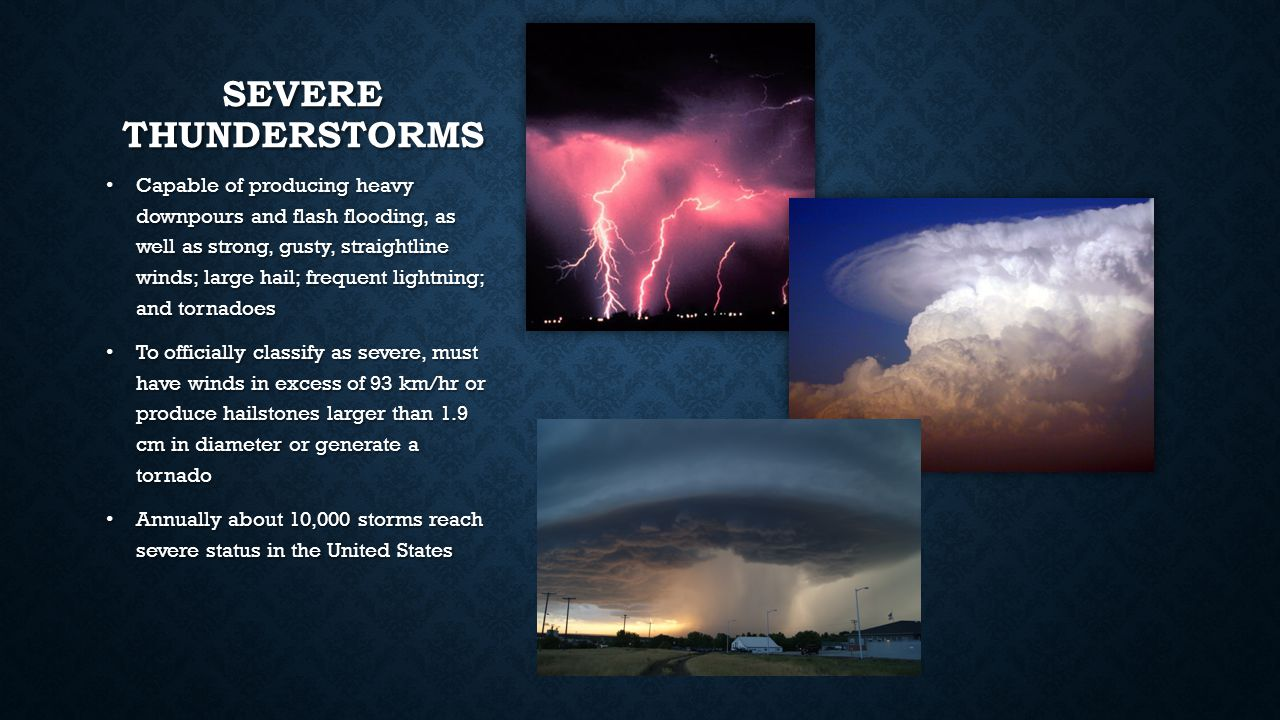 SEVERE THUNDERSTORMS Capable of producing heavy downpours and flash flooding, as well as strong, gusty, straightline winds; large hail; frequent lightning; and tornadoes To officially classify as severe, must have winds in excess of 93 km/hr or produce hailstones larger than 1.9 cm in diameter or generate a tornado Annually about 10,000 storms reach severe status in the United States