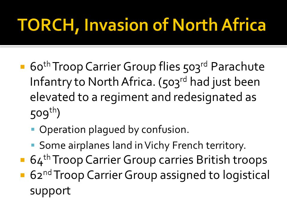 60 th Troop Carrier Group flies 503 rd Parachute Infantry to North Africa. (503 rd had just been elevated to a regiment and redesignated as 509 th ) O