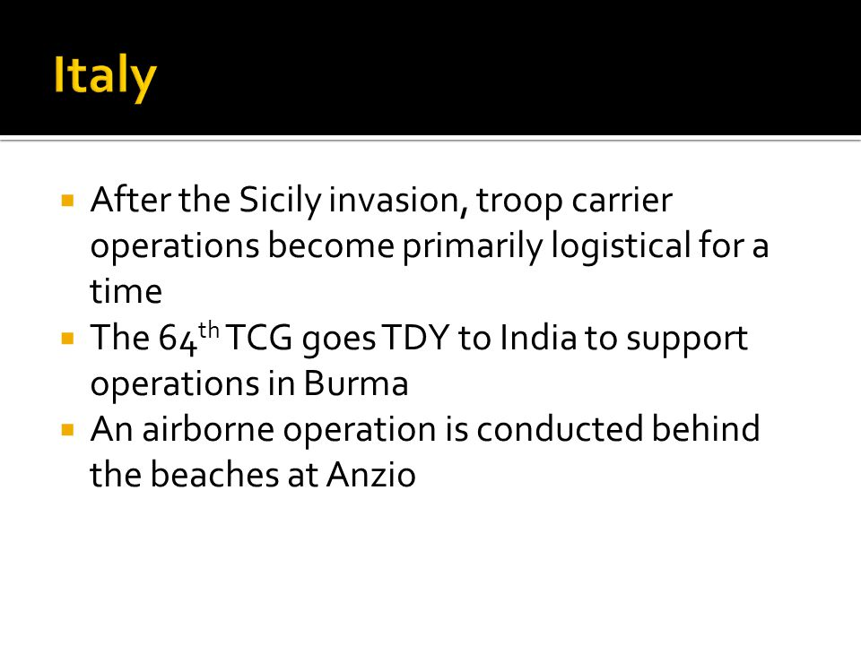 After the Sicily invasion, troop carrier operations become primarily logistical for a time The 64 th TCG goes TDY to India to support operations in Bu