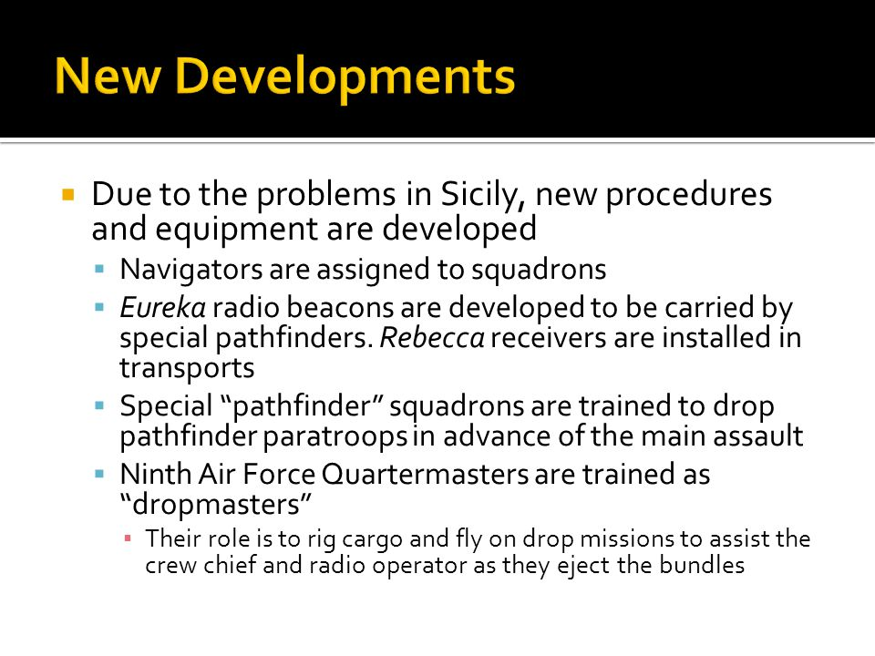 Due to the problems in Sicily, new procedures and equipment are developed Navigators are assigned to squadrons Eureka radio beacons are developed to b