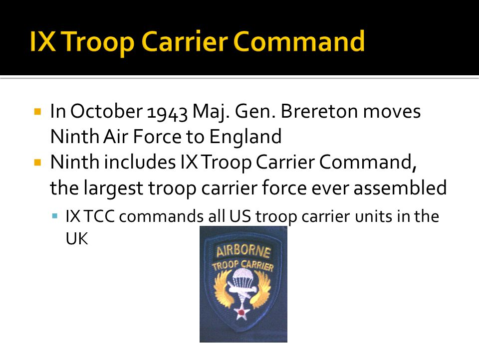 In October 1943 Maj. Gen. Brereton moves Ninth Air Force to England Ninth includes IX Troop Carrier Command, the largest troop carrier force ever asse