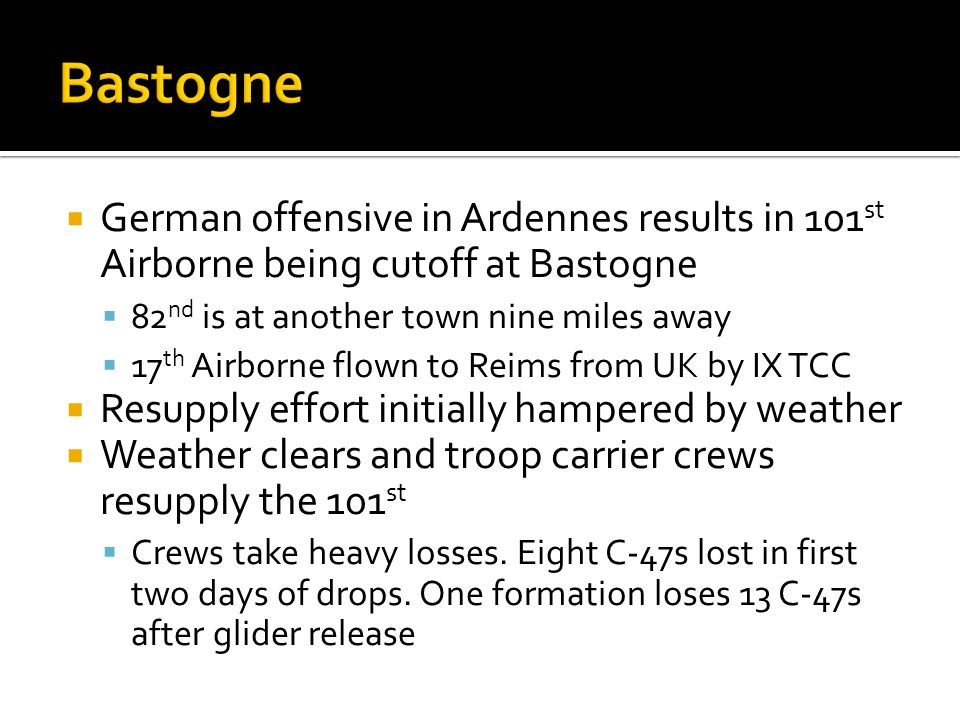 German offensive in Ardennes results in 101 st Airborne being cutoff at Bastogne 82 nd is at another town nine miles away 17 th Airborne flown to Reim
