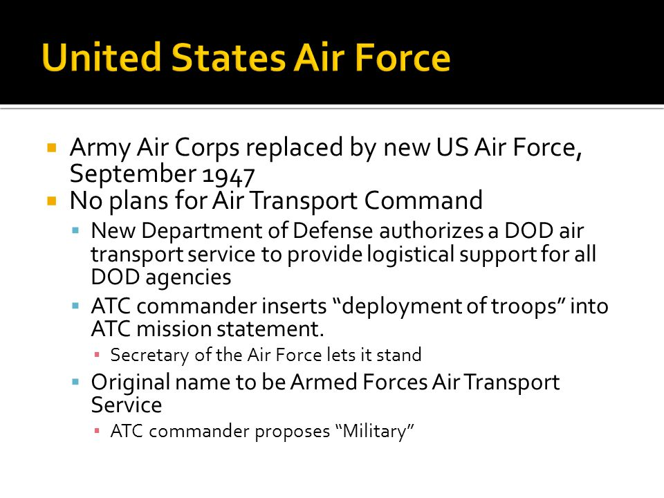 Army Air Corps replaced by new US Air Force, September 1947 No plans for Air Transport Command New Department of Defense authorizes a DOD air transpor