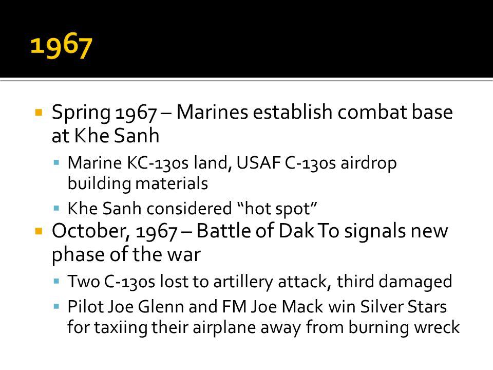Spring 1967 – Marines establish combat base at Khe Sanh Marine KC-130s land, USAF C-130s airdrop building materials Khe Sanh considered hot spot Octob