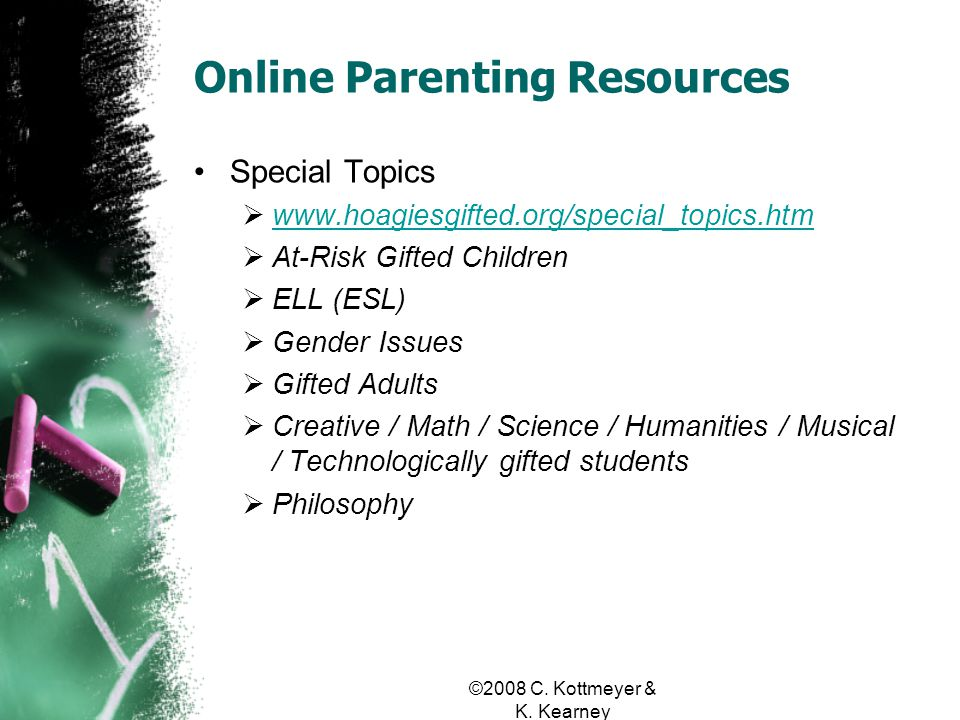 Online Parenting Resources Special Topics www.hoagiesgifted.org/special_topics.htm At-Risk Gifted Children ELL (ESL) Gender Issues Gifted Adults Creative / Math / Science / Humanities / Musical / Technologically gifted students Philosophy