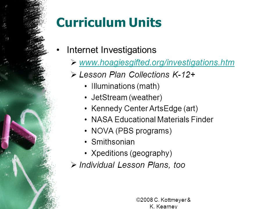 Curriculum Units Internet Investigations www.hoagiesgifted.org/investigations.htm Lesson Plan Collections K-12+ Illuminations (math) JetStream (weather) Kennedy Center ArtsEdge (art) NASA Educational Materials Finder NOVA (PBS programs) Smithsonian Xpeditions (geography) Individual Lesson Plans, too