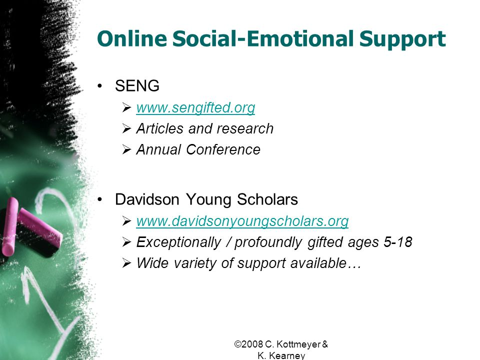 Online Social-Emotional Support SENG www.sengifted.org Articles and research Annual Conference Davidson Young Scholars www.davidsonyoungscholars.org Exceptionally / profoundly gifted ages 5-18 Wide variety of support available…