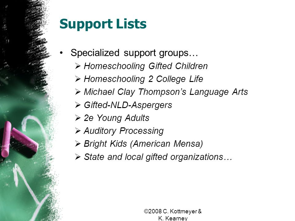 Support Lists Specialized support groups… Homeschooling Gifted Children Homeschooling 2 College Life Michael Clay Thompsons Language Arts Gifted-NLD-Aspergers 2e Young Adults Auditory Processing Bright Kids (American Mensa) State and local gifted organizations…