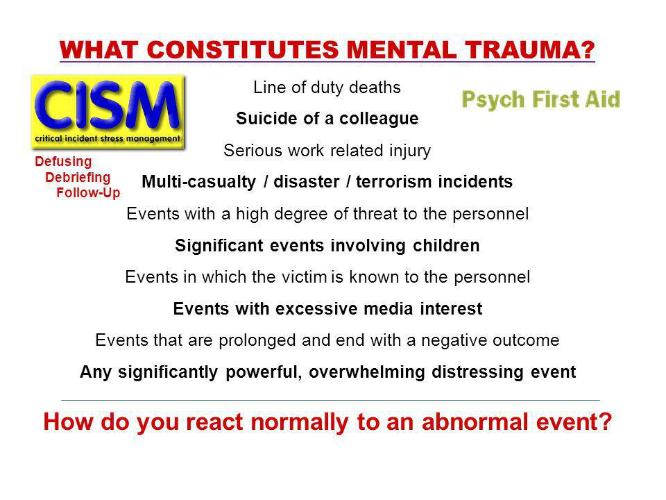 WHAT CONSTITUTES MENTAL TRAUMA? Line of duty deaths Suicide of a colleague Serious work related injury Multi-casualty / disaster / terrorism incidents