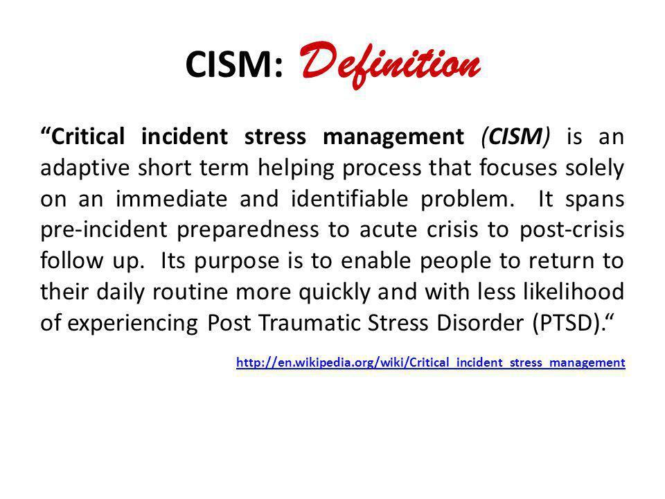CISM: Definition Critical incident stress management (CISM) is an adaptive short term helping process that focuses solely on an immediate and identifi