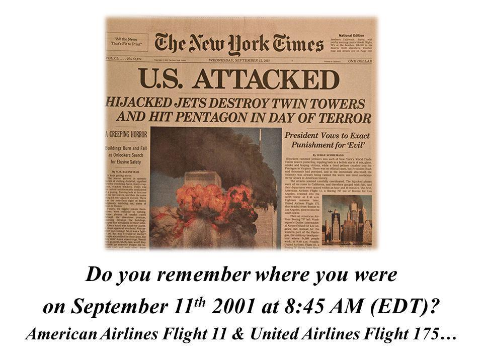 Do you remember where you were on September 11 th 2001 at 8:45 AM (EDT)? American Airlines Flight 11 & United Airlines Flight 175…