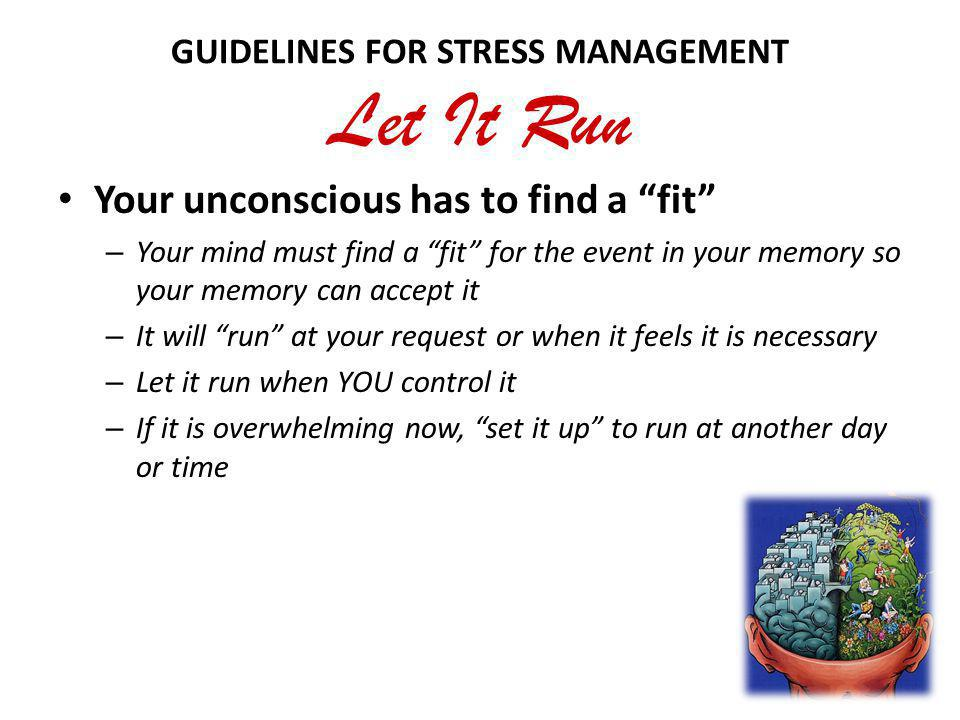 GUIDELINES FOR STRESS MANAGEMENT Let It Run Your unconscious has to find a fit – Your mind must find a fit for the event in your memory so your memory