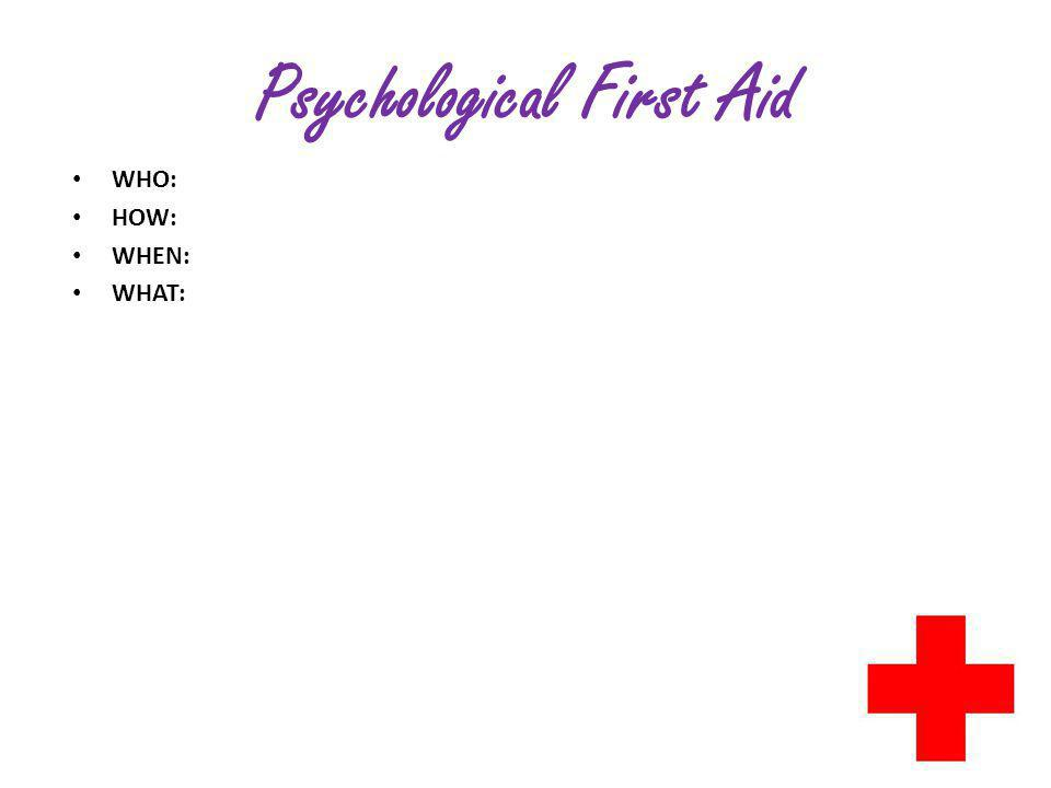 Psychological First Aid WHO: HOW: WHEN: WHAT: