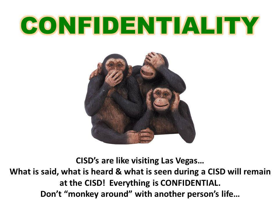 CISDs are like visiting Las Vegas… What is said, what is heard & what is seen during a CISD will remain at the CISD! Everything is CONFIDENTIAL. Dont