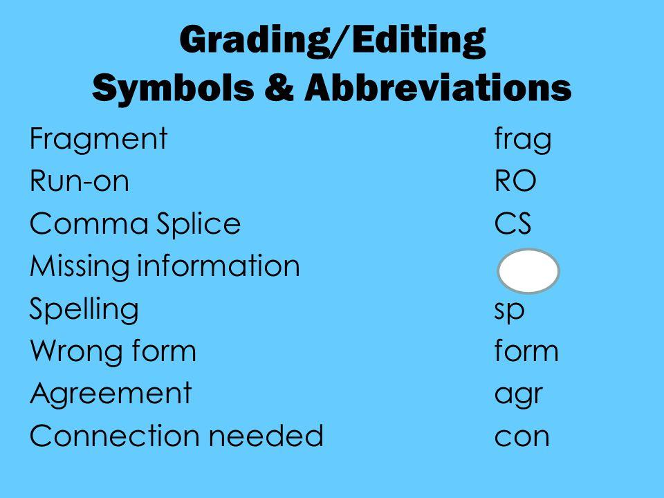 Grading/Editing Symbols & Abbreviations Fragmentfrag Run-onRO Comma SpliceCS Missing information Spellingsp Wrong formform Agreementagr Connection neededcon