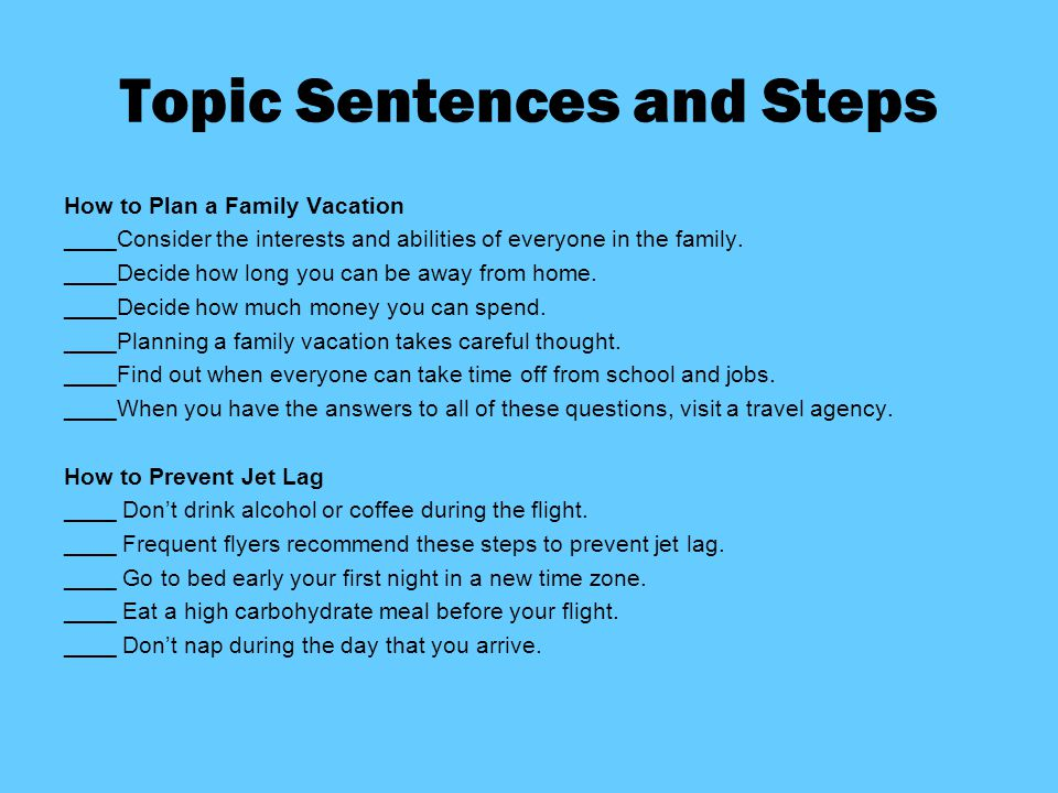 Topic Sentences and Steps How to Plan a Family Vacation ____Consider the interests and abilities of everyone in the family. ____Decide how long you ca