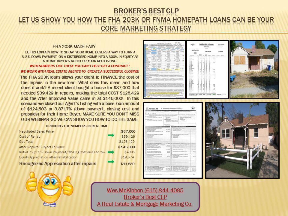 Wes McKibbon, FHA 203K Guru Brokers Best CLP Turning your hard to sale bank owned properties into closed escrows in 60 days or less (615)-844-4085 FHA203K4Agents@bbclpctr.com www.bbclpctr.com 37% of all Closings are Bank Owned Properties in need of Repairs.