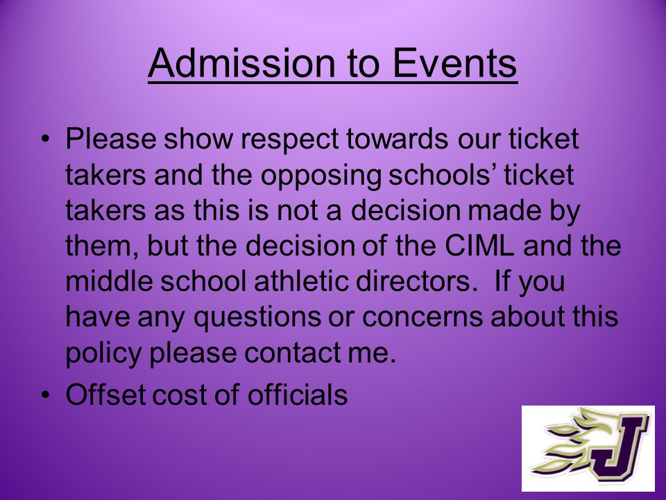 Admission to Events Please show respect towards our ticket takers and the opposing schools ticket takers as this is not a decision made by them, but the decision of the CIML and the middle school athletic directors.