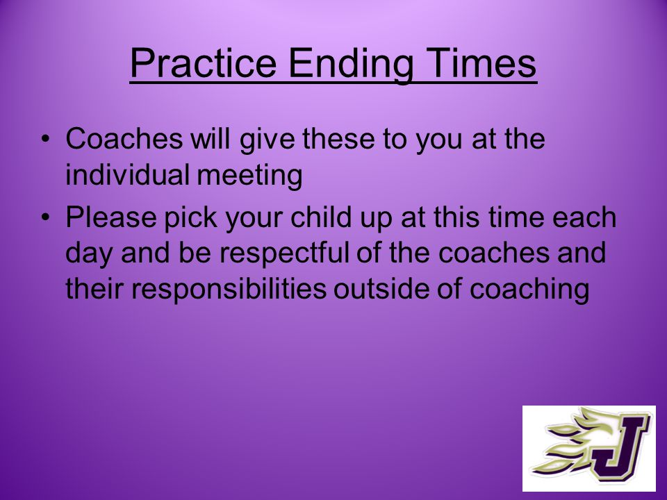 Practice Ending Times Coaches will give these to you at the individual meeting Please pick your child up at this time each day and be respectful of the coaches and their responsibilities outside of coaching
