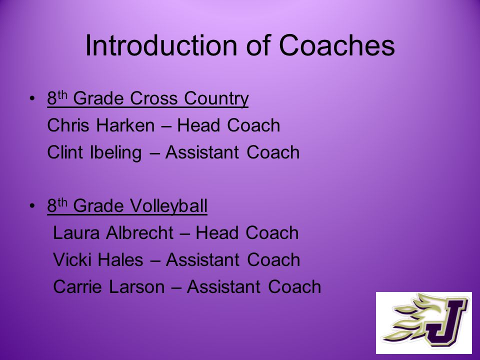 Introduction of Coaches 8 th Grade Cross Country Chris Harken – Head Coach Clint Ibeling – Assistant Coach 8 th Grade Volleyball Laura Albrecht – Head Coach Vicki Hales – Assistant Coach Carrie Larson – Assistant Coach