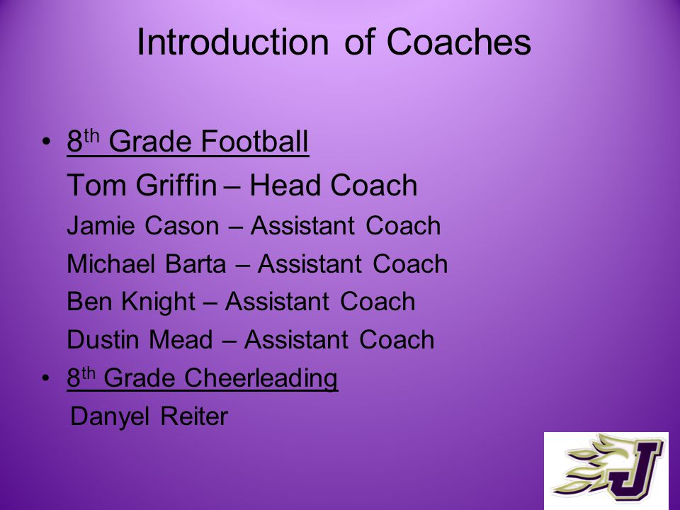 Introduction of Coaches 8 th Grade Football Tom Griffin – Head Coach Jamie Cason – Assistant Coach Michael Barta – Assistant Coach Ben Knight – Assistant Coach Dustin Mead – Assistant Coach 8 th Grade Cheerleading Danyel Reiter